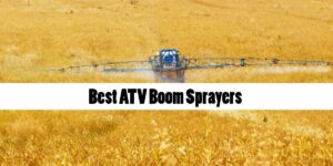 [Top 5] Best ATV Boom Sprayers for Farm, Lawn, and Garden