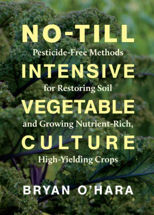 No-till intensive vegetable culture: Pesticide-free methods for restoring soil ad growing nutrient-rich, high-yielding crops by Bryan O'Hara