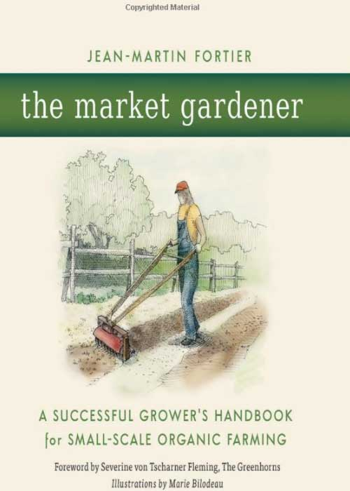 The market gardener: A successful growers handbook for small scale organic farming by Severine Von Tscharner Fleming, Jean-Martin Fortier and Marie Bilodeau