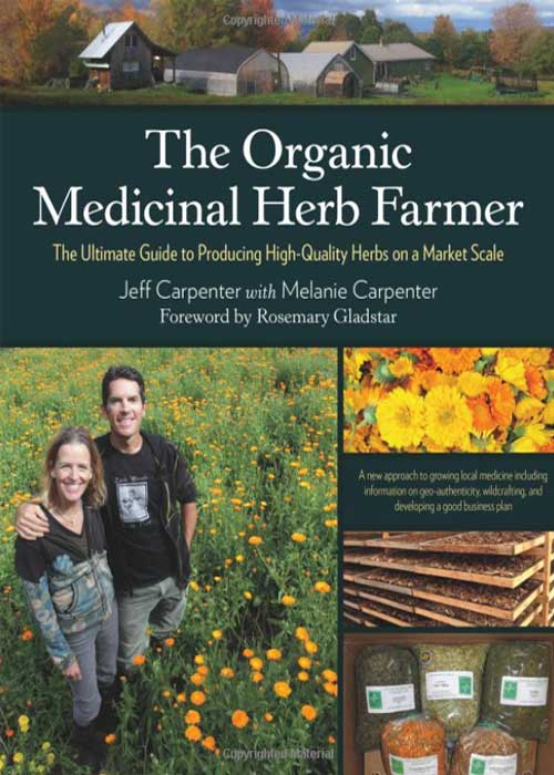The organic medicinal herb farmer: The ultimate guide to producing high-quality herbs on a market scale By Jeff Carpenter, Melanie Carpenter, and Rosemary Gladstar